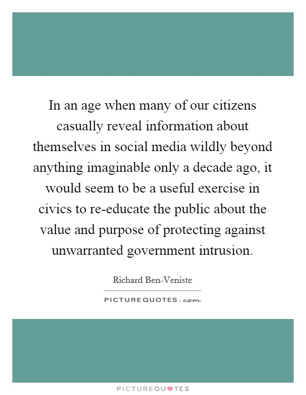 In an age when many of our citizens casually reveal information about themselves in social media wildly beyond anything imaginable only a decade ago, it would seem to be a useful exercise in civics to re-educate the public about the value and purpose of protecting against unwarranted government intrusion. Picture Quote #1