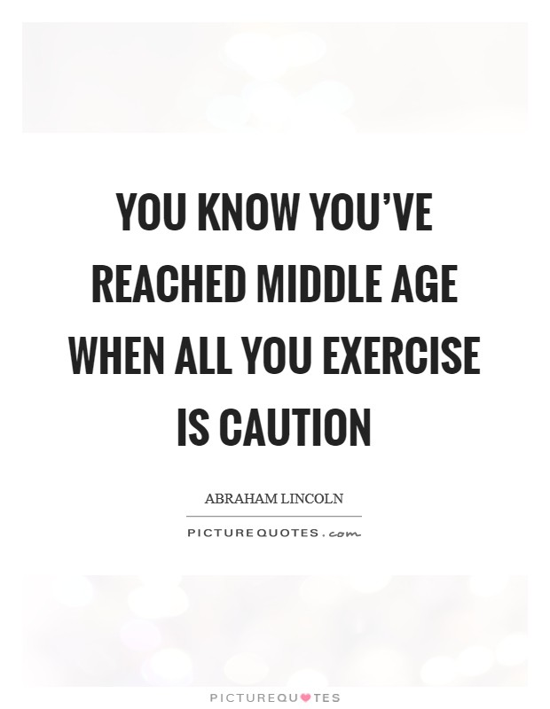You know you've reached middle age when all you exercise is caution Picture Quote #1