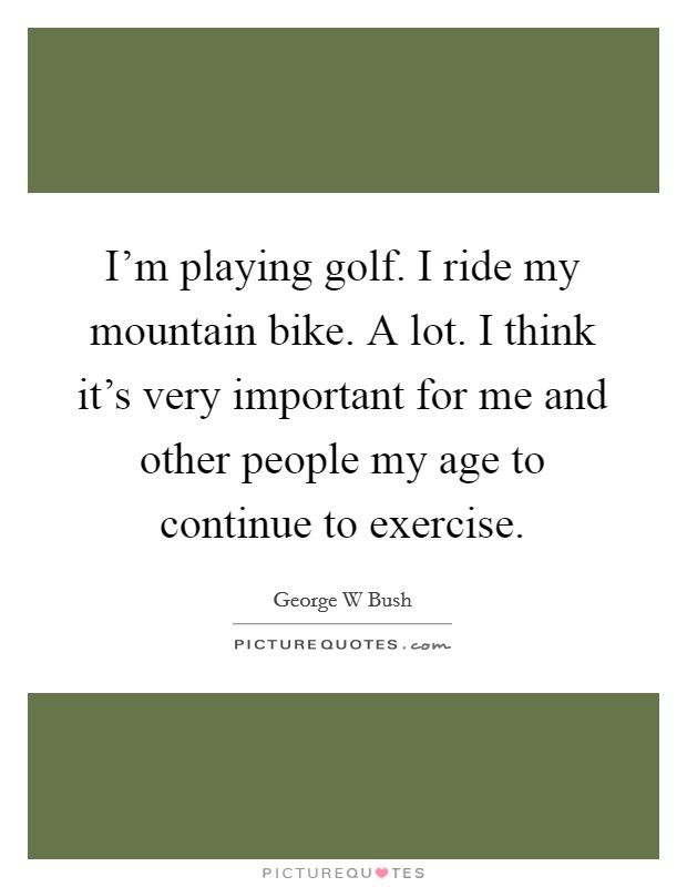 I'm playing golf. I ride my mountain bike. A lot. I think it's very important for me and other people my age to continue to exercise Picture Quote #1