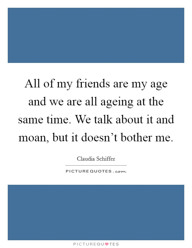All of my friends are my age and we are all ageing at the same time. We talk about it and moan, but it doesn't bother me Picture Quote #1
