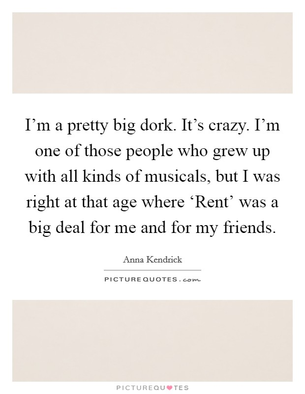 I'm a pretty big dork. It's crazy. I'm one of those people who grew up with all kinds of musicals, but I was right at that age where 'Rent' was a big deal for me and for my friends Picture Quote #1