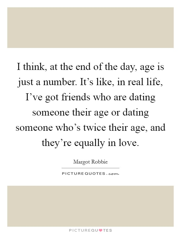 I think, at the end of the day, age is just a number. It's like, in real life, I've got friends who are dating someone their age or dating someone who's twice their age, and they're equally in love Picture Quote #1
