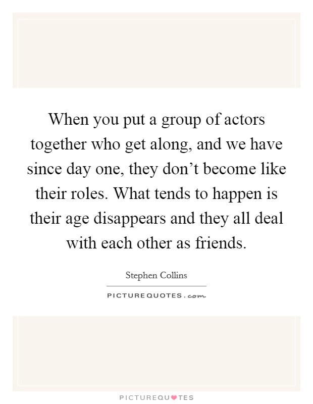 When you put a group of actors together who get along, and we have since day one, they don't become like their roles. What tends to happen is their age disappears and they all deal with each other as friends Picture Quote #1