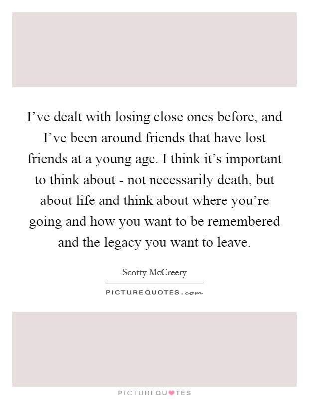 I've dealt with losing close ones before, and I've been around friends that have lost friends at a young age. I think it's important to think about - not necessarily death, but about life and think about where you're going and how you want to be remembered and the legacy you want to leave Picture Quote #1