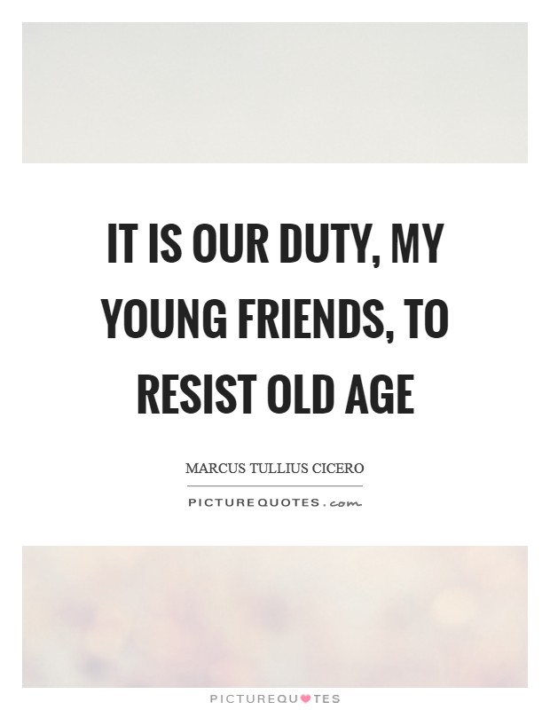 It is our duty, my young friends, to resist old age Picture Quote #1