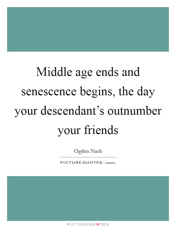Middle age ends and senescence begins, the day your descendant's outnumber your friends Picture Quote #1