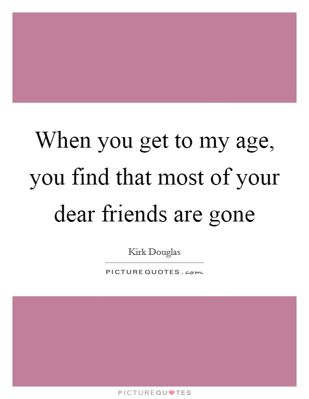 When you get to my age, you find that most of your dear friends are gone Picture Quote #1