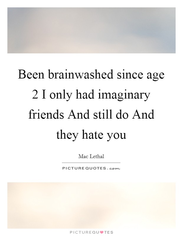 Been brainwashed since age 2 I only had imaginary friends And still do And they hate you Picture Quote #1