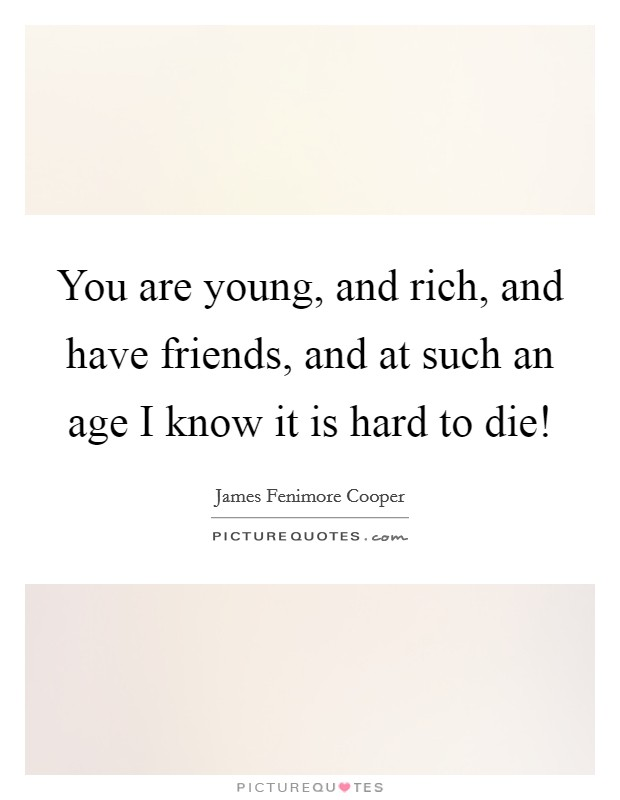 You are young, and rich, and have friends, and at such an age I know it is hard to die! Picture Quote #1