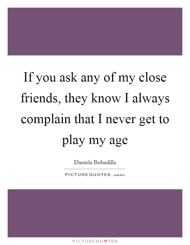If you ask any of my close friends, they know I always complain that I never get to play my age Picture Quote #1