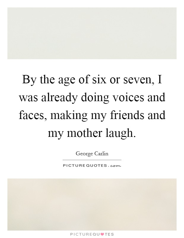 By the age of six or seven, I was already doing voices and faces, making my friends and my mother laugh Picture Quote #1
