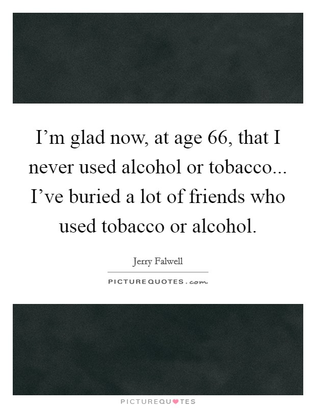 I'm glad now, at age 66, that I never used alcohol or tobacco... I've buried a lot of friends who used tobacco or alcohol Picture Quote #1