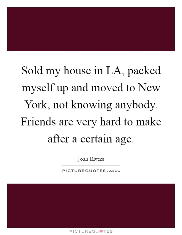 Sold my house in LA, packed myself up and moved to New York, not knowing anybody. Friends are very hard to make after a certain age Picture Quote #1