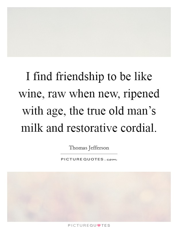 I find friendship to be like wine, raw when new, ripened with age, the true old man's milk and restorative cordial Picture Quote #1