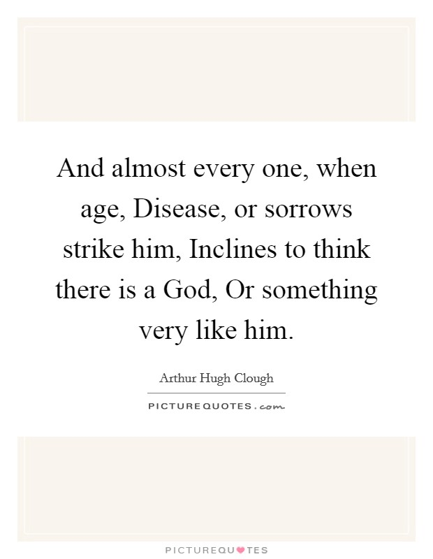 And almost every one, when age, Disease, or sorrows strike him, Inclines to think there is a God, Or something very like him Picture Quote #1