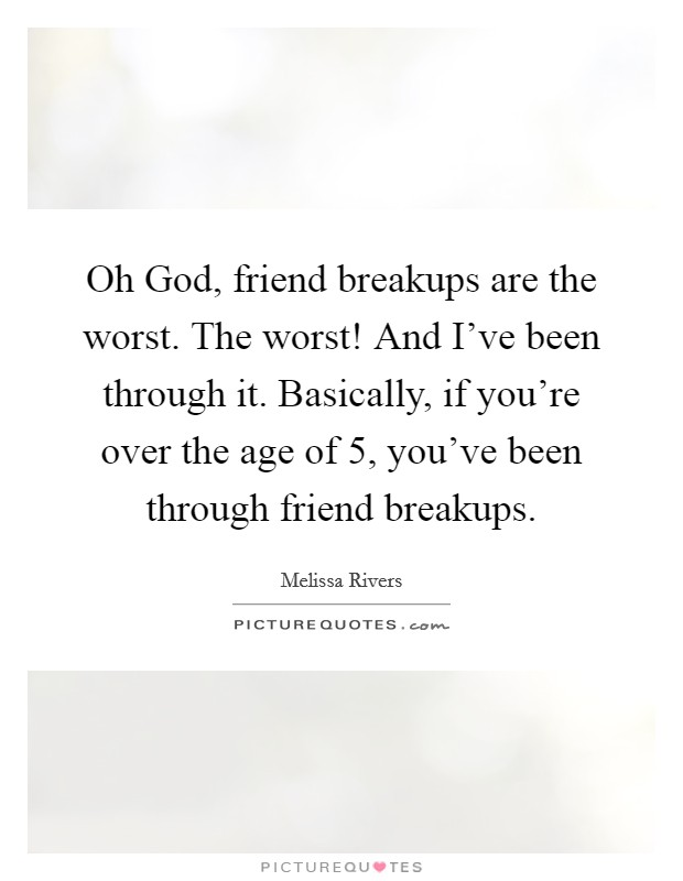 Oh God, friend breakups are the worst. The worst! And I've been through it. Basically, if you're over the age of 5, you've been through friend breakups Picture Quote #1