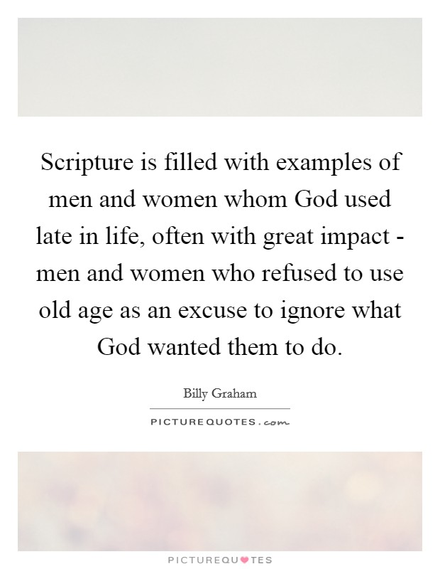 Scripture is filled with examples of men and women whom God used late in life, often with great impact - men and women who refused to use old age as an excuse to ignore what God wanted them to do Picture Quote #1