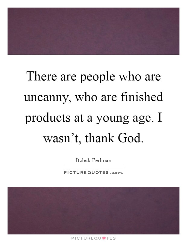 There are people who are uncanny, who are finished products at a young age. I wasn't, thank God Picture Quote #1