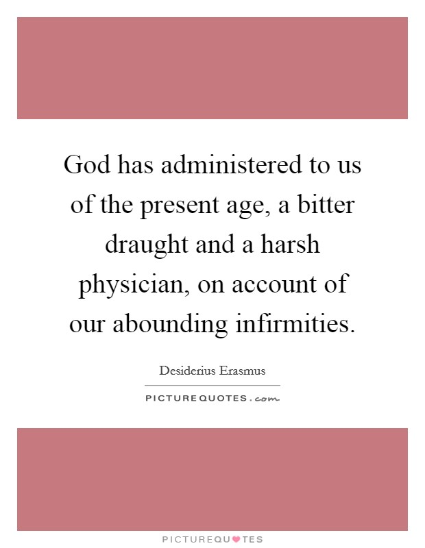 God has administered to us of the present age, a bitter draught and a harsh physician, on account of our abounding infirmities Picture Quote #1