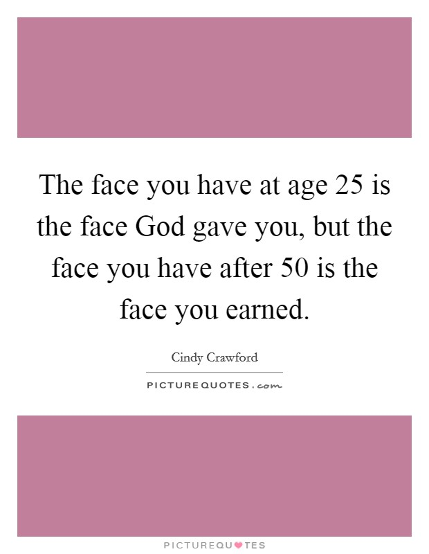 The face you have at age 25 is the face God gave you, but the face you have after 50 is the face you earned Picture Quote #1