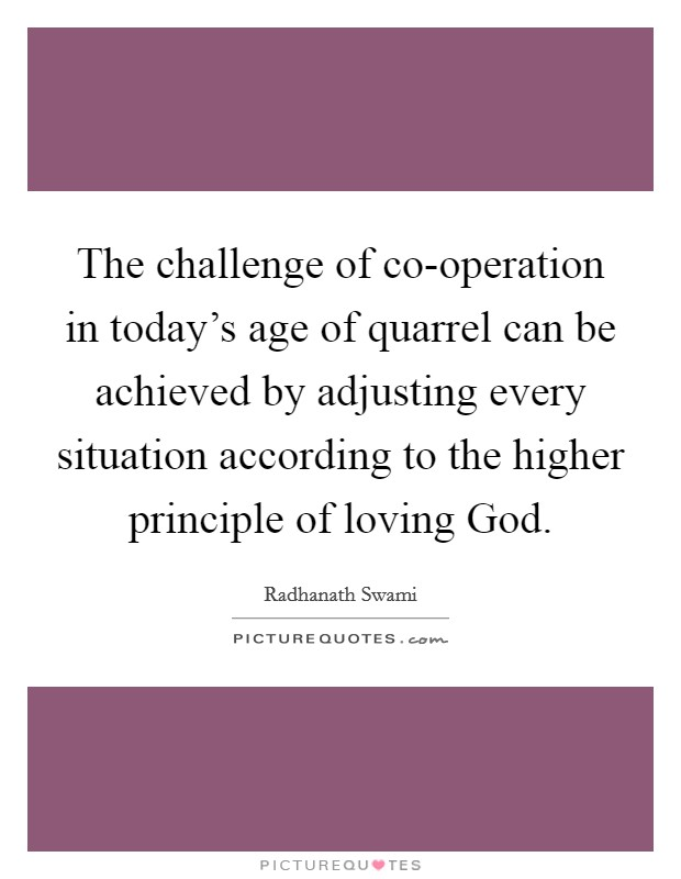 The challenge of co-operation in today's age of quarrel can be achieved by adjusting every situation according to the higher principle of loving God Picture Quote #1