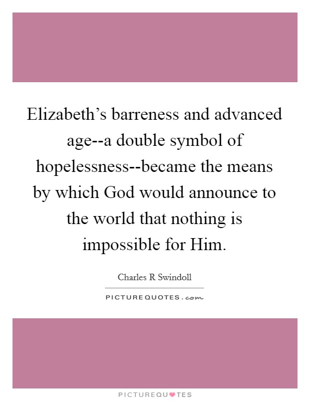 Elizabeth's barreness and advanced age--a double symbol of hopelessness--became the means by which God would announce to the world that nothing is impossible for Him Picture Quote #1