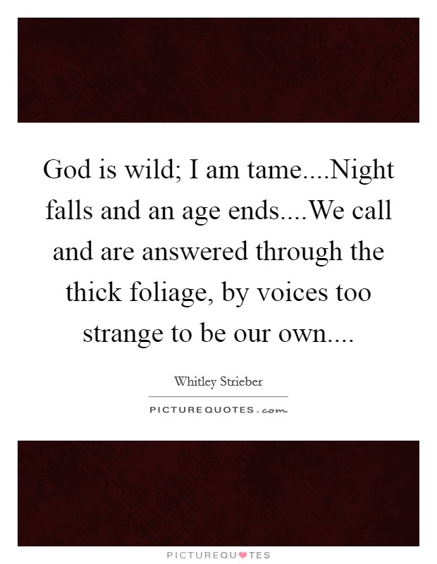 God is wild; I am tame....Night falls and an age ends....We call and are answered through the thick foliage, by voices too strange to be our own Picture Quote #1