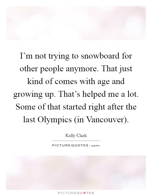 I'm not trying to snowboard for other people anymore. That just kind of comes with age and growing up. That's helped me a lot. Some of that started right after the last Olympics (in Vancouver) Picture Quote #1