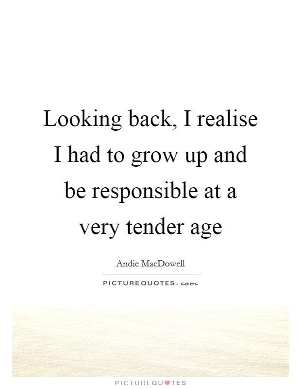 Looking back, I realise I had to grow up and be responsible at a very tender age Picture Quote #1