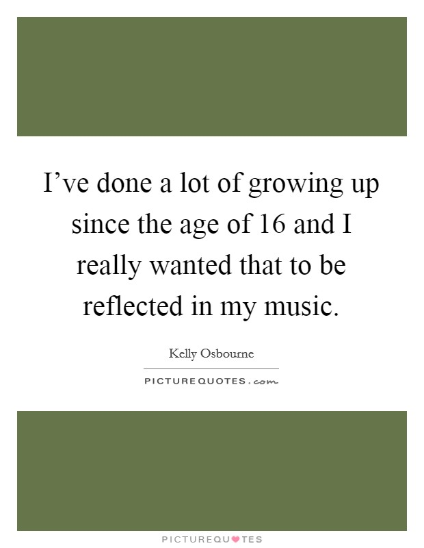 I've done a lot of growing up since the age of 16 and I really wanted that to be reflected in my music Picture Quote #1