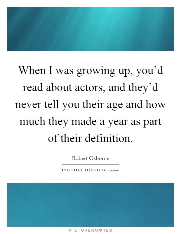 When I was growing up, you'd read about actors, and they'd never tell you their age and how much they made a year as part of their definition Picture Quote #1