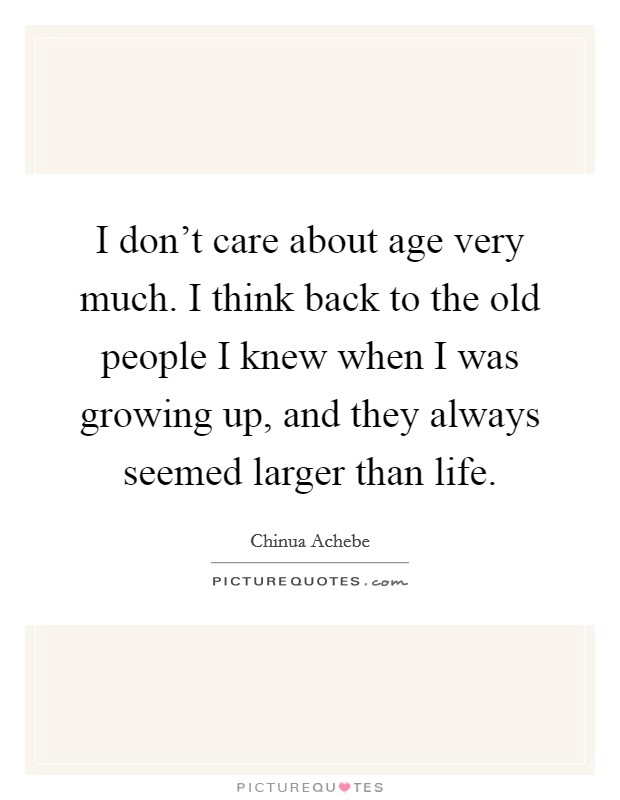 I don't care about age very much. I think back to the old people I knew when I was growing up, and they always seemed larger than life Picture Quote #1