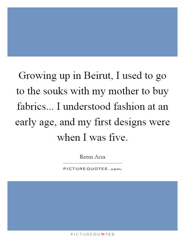 Growing up in Beirut, I used to go to the souks with my mother to buy fabrics... I understood fashion at an early age, and my first designs were when I was five Picture Quote #1