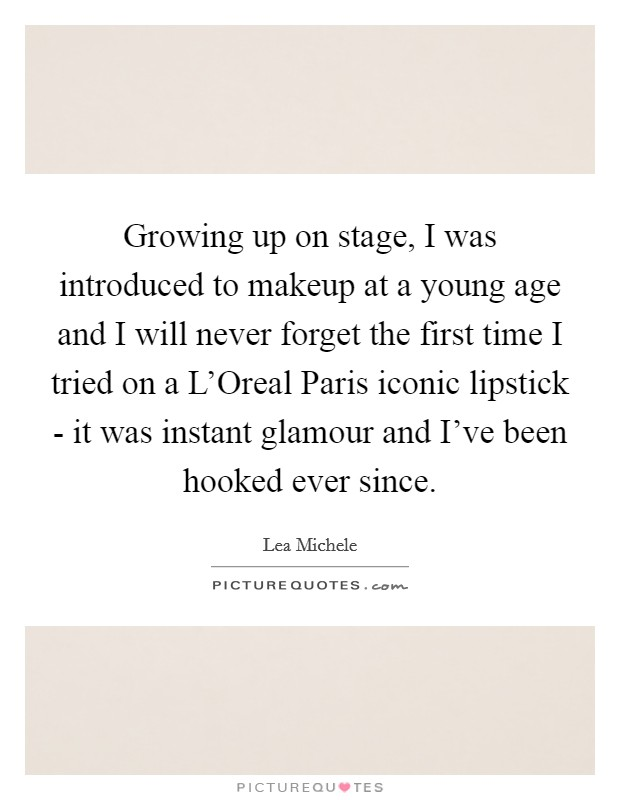 Growing up on stage, I was introduced to makeup at a young age and I will never forget the first time I tried on a L'Oreal Paris iconic lipstick - it was instant glamour and I've been hooked ever since Picture Quote #1