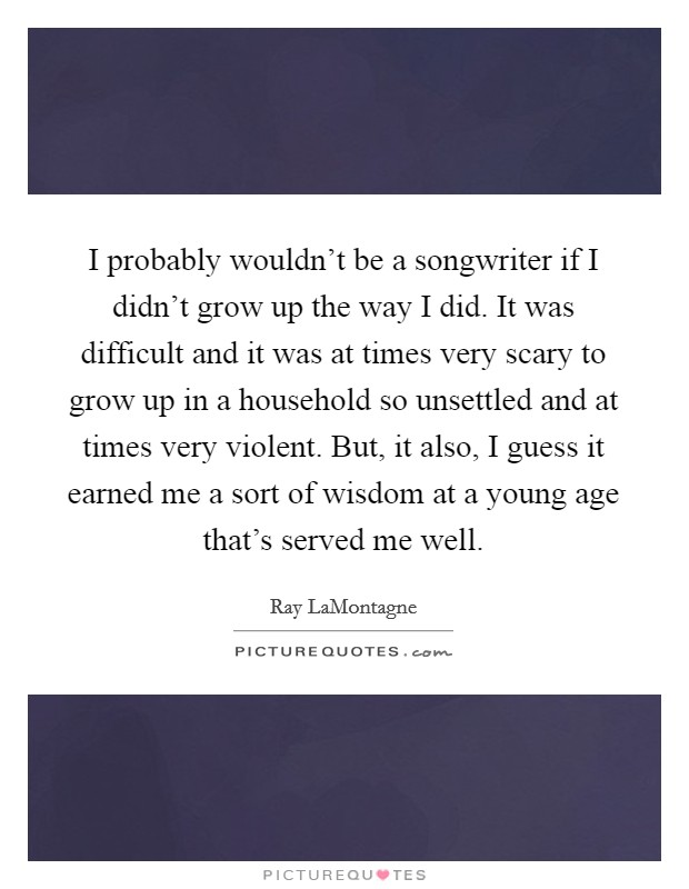 I probably wouldn't be a songwriter if I didn't grow up the way I did. It was difficult and it was at times very scary to grow up in a household so unsettled and at times very violent. But, it also, I guess it earned me a sort of wisdom at a young age that's served me well Picture Quote #1