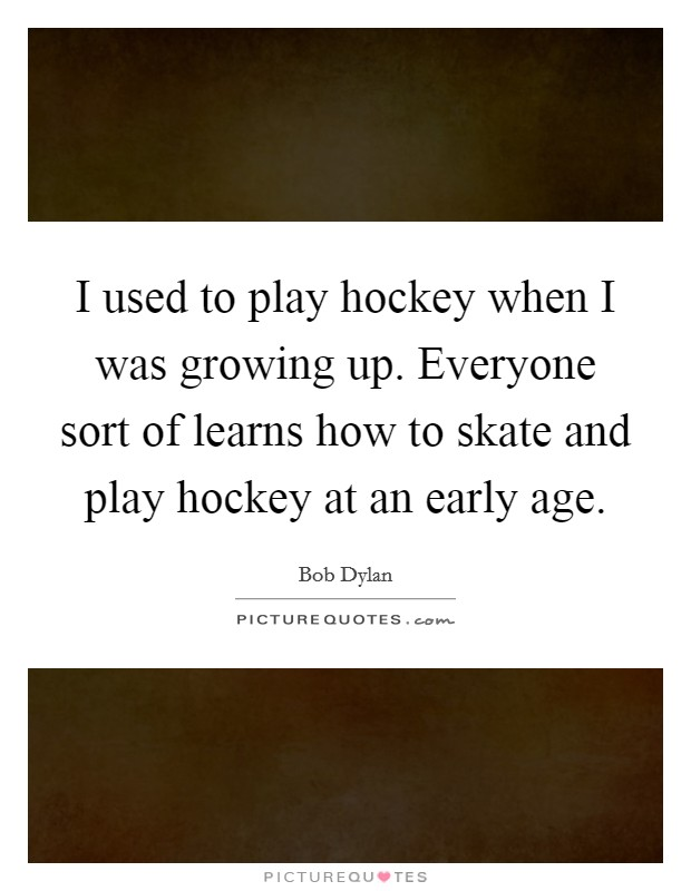 I used to play hockey when I was growing up. Everyone sort of learns how to skate and play hockey at an early age Picture Quote #1