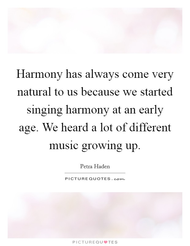 Harmony has always come very natural to us because we started singing harmony at an early age. We heard a lot of different music growing up Picture Quote #1
