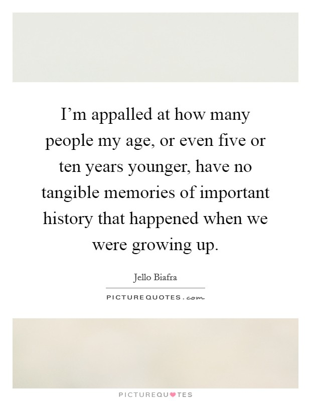 I'm appalled at how many people my age, or even five or ten years younger, have no tangible memories of important history that happened when we were growing up Picture Quote #1