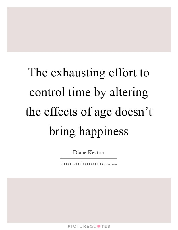 The exhausting effort to control time by altering the effects of age doesn't bring happiness Picture Quote #1
