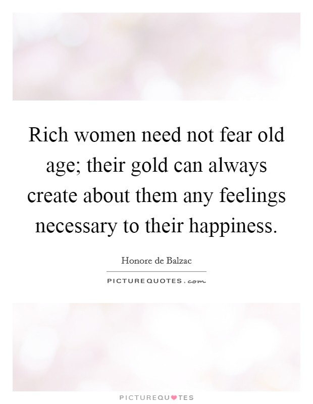 Rich women need not fear old age; their gold can always create about them any feelings necessary to their happiness. Picture Quote #1
