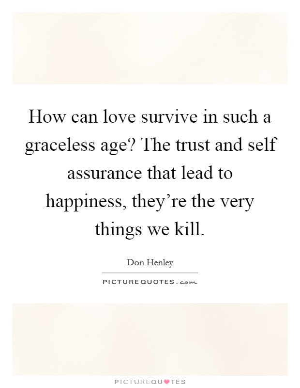 How can love survive in such a graceless age? The trust and self assurance that lead to happiness, they're the very things we kill Picture Quote #1
