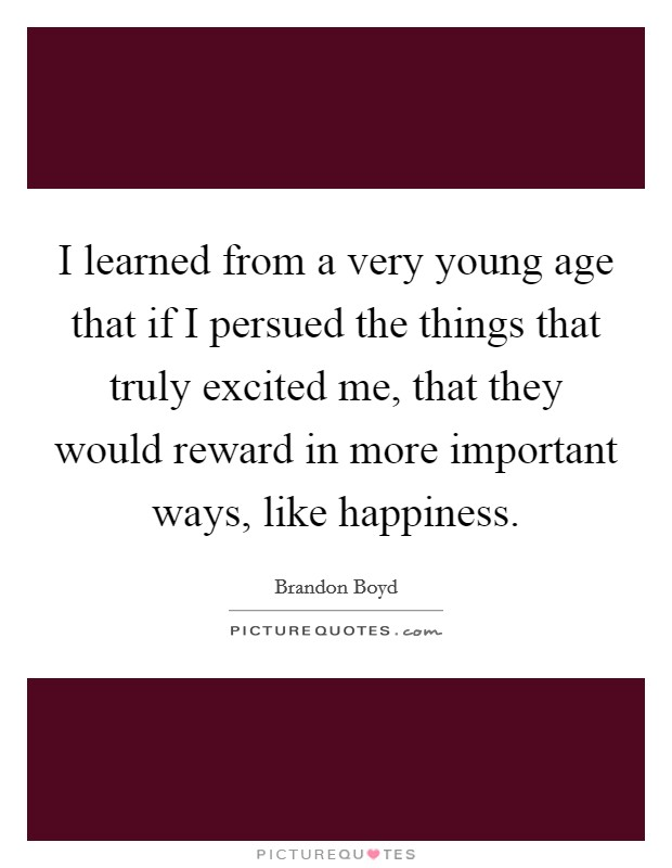 I learned from a very young age that if I persued the things that truly excited me, that they would reward in more important ways, like happiness Picture Quote #1