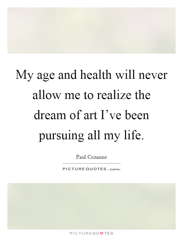 My age and health will never allow me to realize the dream of art I've been pursuing all my life Picture Quote #1