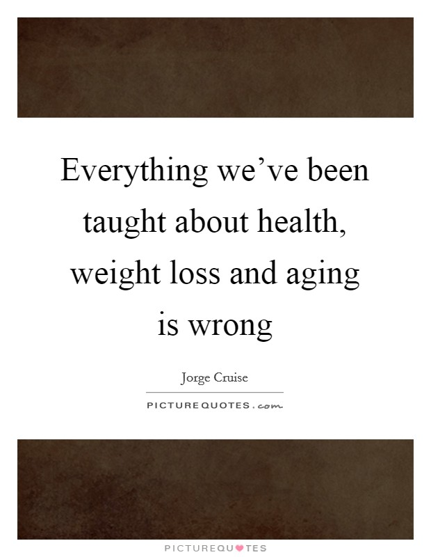 Everything we've been taught about health, weight loss and aging is wrong Picture Quote #1