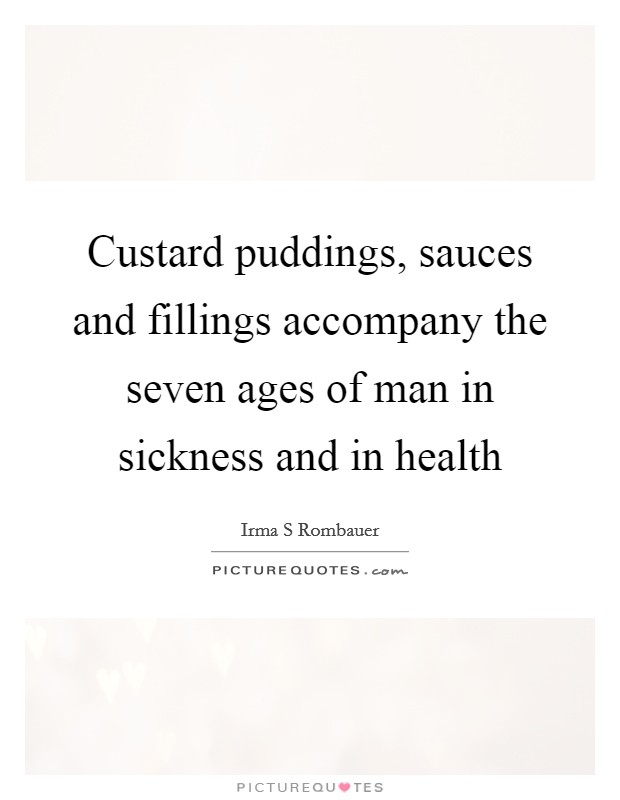 Custard puddings, sauces and fillings accompany the seven ages of man in sickness and in health Picture Quote #1