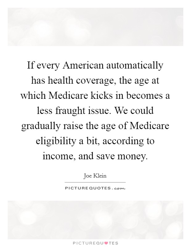 If every American automatically has health coverage, the age at which Medicare kicks in becomes a less fraught issue. We could gradually raise the age of Medicare eligibility a bit, according to income, and save money Picture Quote #1