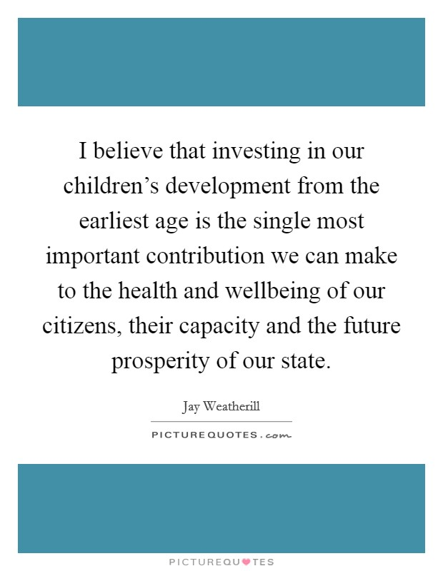 I believe that investing in our children's development from the earliest age is the single most important contribution we can make to the health and wellbeing of our citizens, their capacity and the future prosperity of our state Picture Quote #1