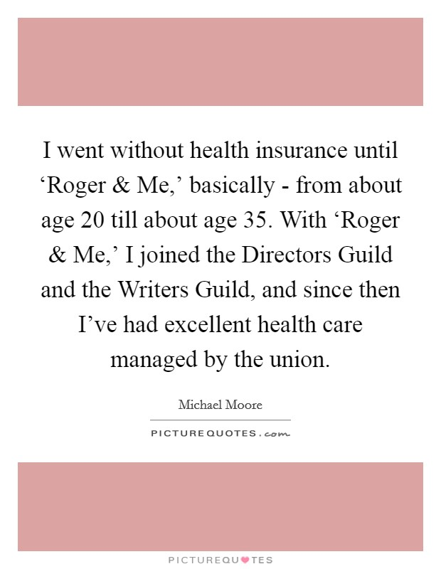 I went without health insurance until 'Roger and Me,' basically - from about age 20 till about age 35. With 'Roger and Me,' I joined the Directors Guild and the Writers Guild, and since then I've had excellent health care managed by the union Picture Quote #1