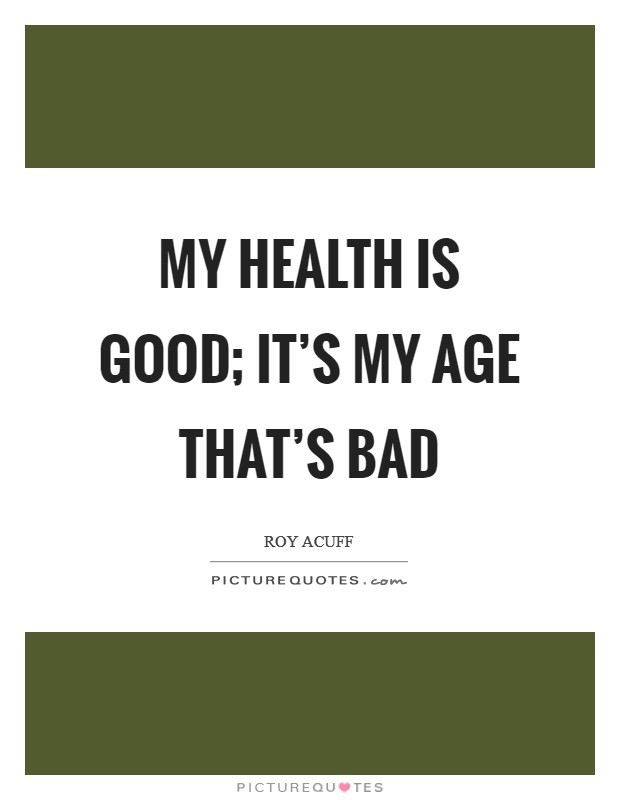 My health is good; it's my age that's bad Picture Quote #1