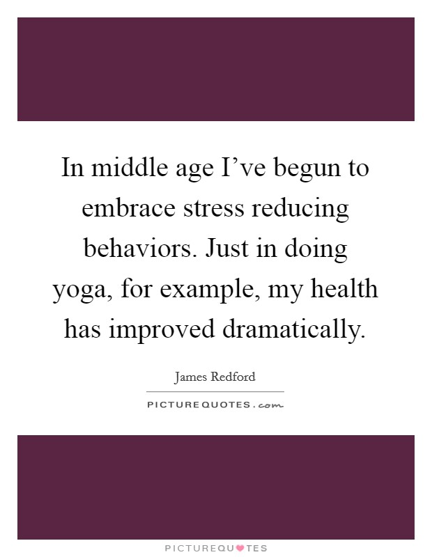 In middle age I've begun to embrace stress reducing behaviors. Just in doing yoga, for example, my health has improved dramatically Picture Quote #1